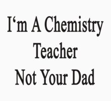 I'm A Chemistry Teacher Not Your Dad by supernova23