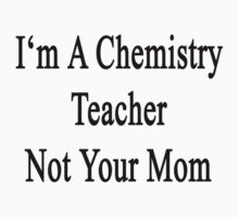 I'm A Chemistry Teacher Not Your Mom by supernova23