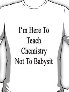 I'm Here To Teach Chemistry Not To Babysit  T-Shirt