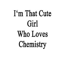 I'm That Cute Girl Who Loves Chemistry Photographic Print