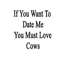 If You Want To Date Me You Must Love Cows Photographic Print