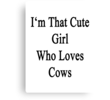 I'm That Cute Girl Who Loves Cows Canvas Print