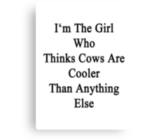I'm The Girl Who Thinks Cows Are Cooler Than Anything Else Canvas Print