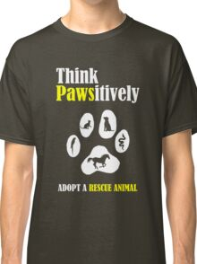 Think Pawsitively -- Adopt a Rescue Animal Classic T-Shirt
