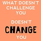 What Doesn't Challange You, Doesn't Change You by Teja Mae