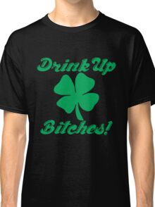 Drink Up Bitches! Classic T-Shirt