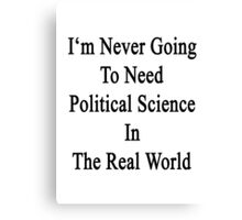 I'm Never Going To Need Political Science In The Real World Canvas Print