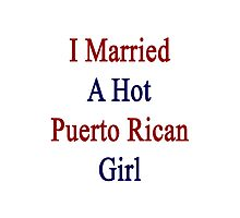 I Married A Hot Puerto Rican Girl Photographic Print