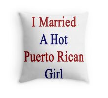 I Married A Hot Puerto Rican Girl Throw Pillow