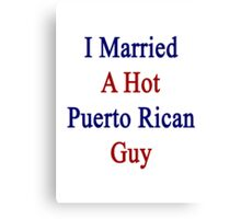 I Married A Hot Puerto Rican Guy Canvas Print