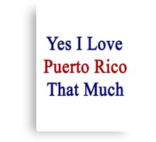 Yes I Love Puerto Rico That Much Canvas Print