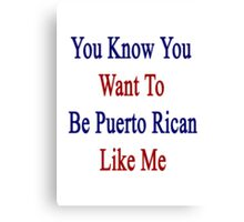 You Know You Want To Be Puerto Rican Like Me Canvas Print