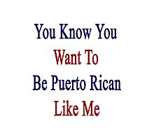 You Know You Want To Be Puerto Rican Like Me Photographic Print