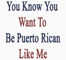 You Know You Want To Be Puerto Rican Like Me by supernova23