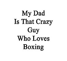 My Dad Is That Crazy Guy Who Loves Boxing Photographic Print