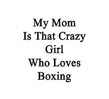 My Mom Is That Crazy Girl Who Loves Boxing Photographic Print