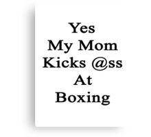 Yes My Mom Kicks Ass At Boxing Canvas Print