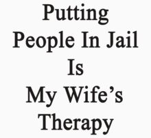 Putting People In Jail Is My Wife's Therapy by supernova23