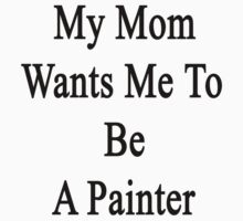 My Mom Wants Me To Be A Painter by supernova23