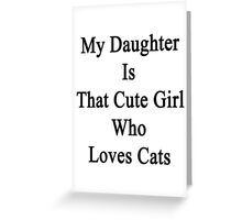 My Daughter Is That Cute Girl Who Loves Cats Greeting Card
