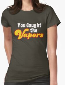 You Caught the Vapors Womens Fitted T-Shirt