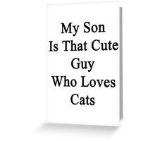 My Son Is That Cute Guy Who Loves Cats Greeting Card
