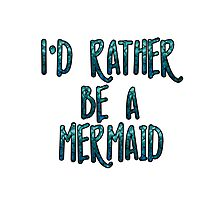 I'd Rather Be A Mermaid Photographic Print