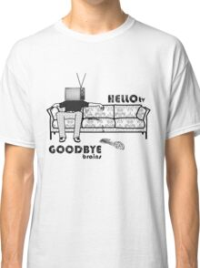- Hello, TV! and Goodbye, brains! Classic T-Shirt