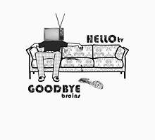 - Hello, TV! and Goodbye, brains! Unisex T-Shirt