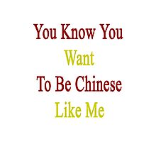 You Know You Want To Be Chinese Like Me Photographic Print