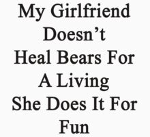 My Girlfriend Doesn't Heal Bears For A Living She Does It For Fun by supernova23