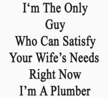 I'm The Only Guy Who Can Satisfy Your Wife's Needs Right Now I'm A Plumber by supernova23