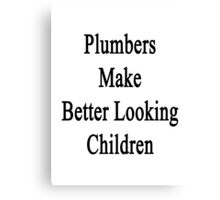 Plumbers Make Better Looking Children Canvas Print