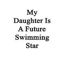 My Daughter Is A Future Swimming Star Photographic Print