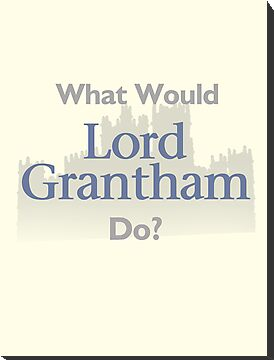 What Would Lord Grantham Do? by TheMoultonator