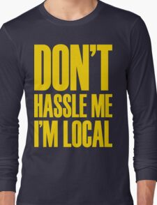 DON'T HASSLE ME, I'M LOCAL Long Sleeve T-Shirt