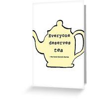 Everyone deserves tea! Greeting Card