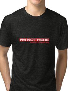I'M Not Here Tri-blend T-Shirt