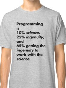 Programming is 10% science, 25% ingenuity and 65% getting the ingenuity to work with the science.  Classic T-Shirt