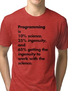 Programming is 10% science, 25% ingenuity and 65% getting the ingenuity to work with the science.  Tri-blend T-Shirt