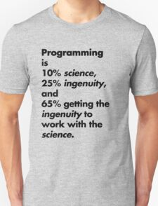Programming is 10% science, 25% ingenuity and 65% getting the ingenuity to work with the science.  Unisex T-Shirt