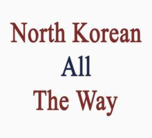 North Korean All The Way by supernova23