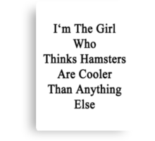 I'm The Girl Who Thinks Hamsters Are Cooler Than Anything Else Canvas Print