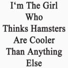 I'm The Girl Who Thinks Hamsters Are Cooler Than Anything Else by supernova23