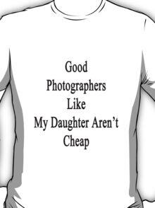 Good Photographers Like My Daughter Aren't Cheap T-Shirt