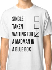 Single, Taken, Waiting For A Madman With A Blue Box Classic T-Shirt
