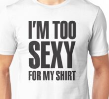 I'm too sexy for my shirt Unisex T-Shirt
