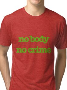 No body, No crime Tri-blend T-Shirt