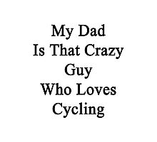 My Dad Is That Crazy Guy Who Loves Cycling Photographic Print
