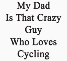 My Dad Is That Crazy Guy Who Loves Cycling by supernova23